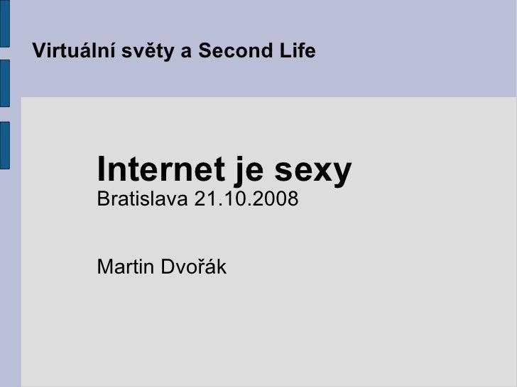 Virtuální světy a Second Life Internet je sexy Bratislava 21.10.2008 Martin Dvořák