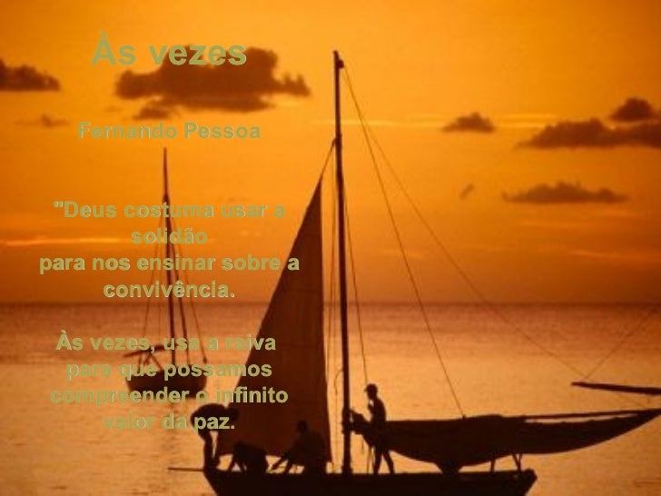 """Às vezes  Fernando Pessoa """"Deus costuma usar a solidão para nos ensinar sobre a convivência. Às vezes, usa a raiva  p..."""
