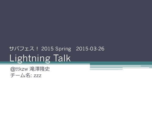 サバフェス! 2015 Spring 2015-03-26 Lightning Talk @ttkzw 滝澤隆史 チーム名: zzz