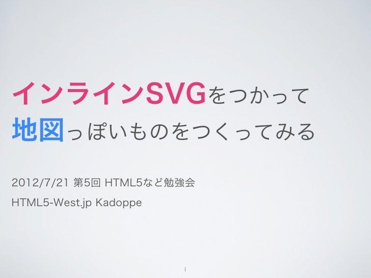 インラインSVGをつかって地図っぽいものをつくってみる2012/7/21 第5回 HTML5など勉強会HTML5-West.jp Kadoppe                        1