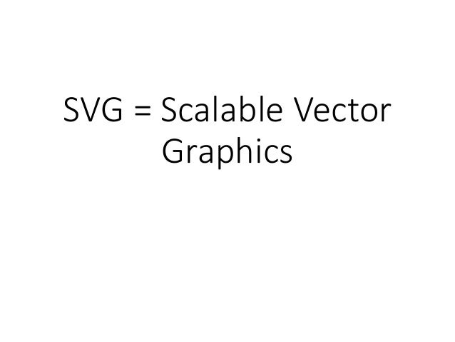 SVG = Scalable Vector Graphics