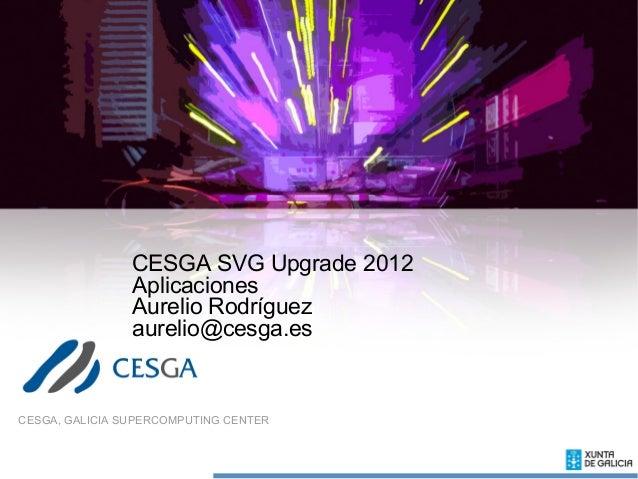 CESGA SVG Upgrade 2012                Aplicaciones                Aurelio Rodríguez                aurelio@cesga.esCESGA, ...