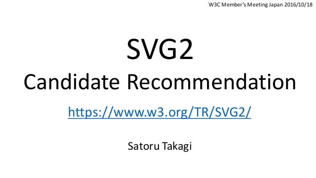 SVG2 Candidate Recommendation https://www.w3.org/TR/SVG2/ Satoru Takagi W3C Member's Meeting Japan 2016/10/18