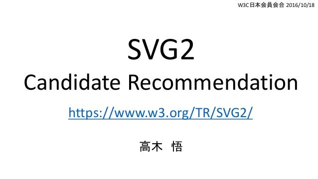 SVG2 Candidate Recommendation https://www.w3.org/TR/SVG2/ 高木 悟 W3C日本会員会合 2016/10/18