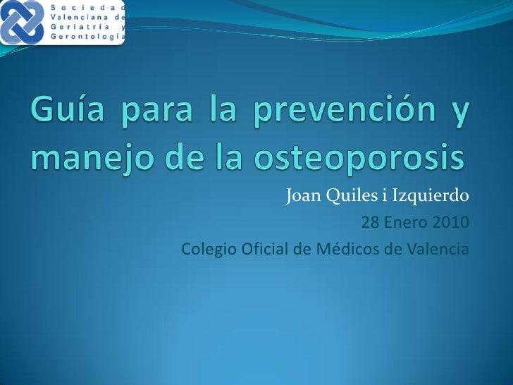 Guía para la prevención y manejo de la osteoporosis<br />Joan Quiles i Izquierdo<br />28 Enero 2010<br />Colegio Oficial d...