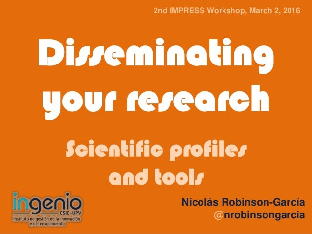 Disseminating your research Scientific profiles and tools Nicolás Robinson-García @nrobinsongarcia 2nd IMPRESS Workshop, M...