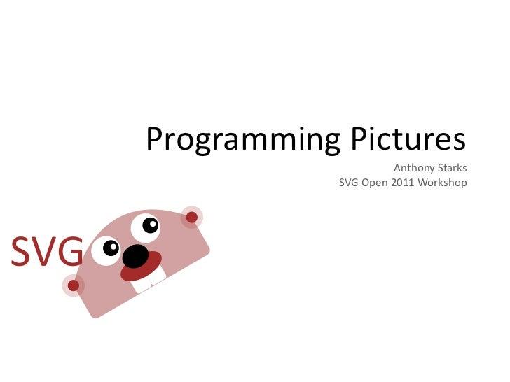 Programming Pictures                        Anthony Starks            SVG Open 2011 Workshop