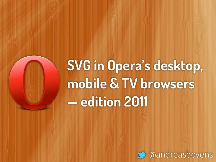 SVG in Opera's desktop,mobile & TV browsers— edition 2011             @andreasbovens