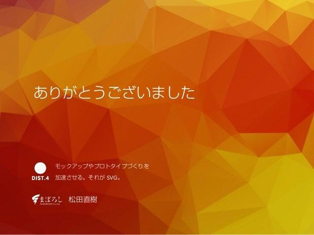 ありがとうございました  モックアップやプロトタイプづくりを  加速させる。それが SVG。  松田直樹