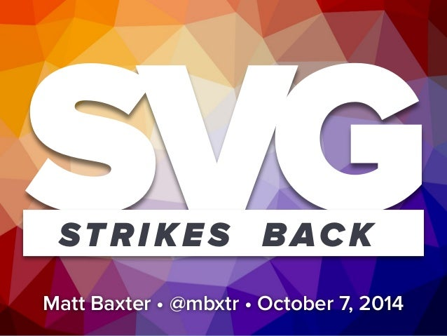 SVG STRIKES BACK  Matt Baxter • @mbxtr • October 7, 2014