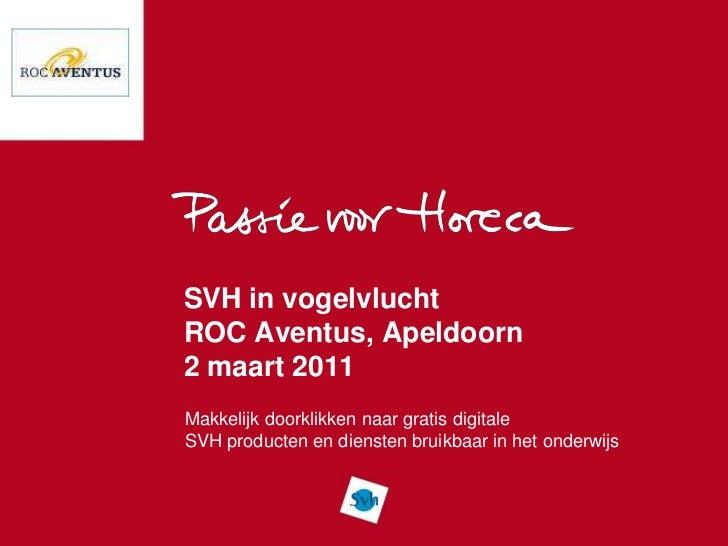 SVH in vogelvluchtROC Aventus, Apeldoorn2 maart 2011Makkelijk doorklikken naar gratis digitaleSVH producten en diensten br...