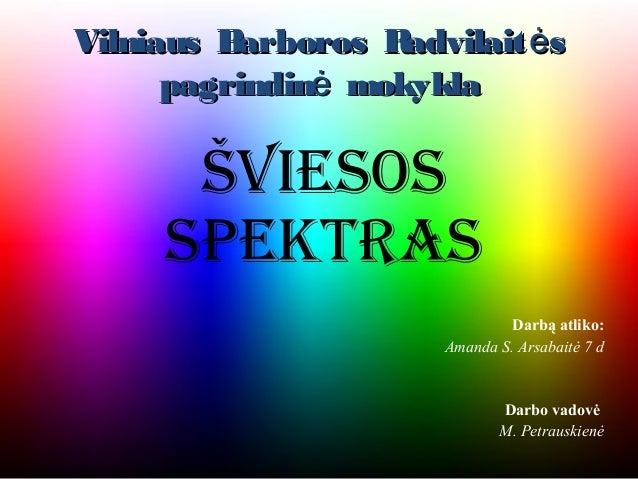 Vilniaus Barboros R advilait ės      pagrindinė mokykla      Šviesos     spektras                                Darbą atl...