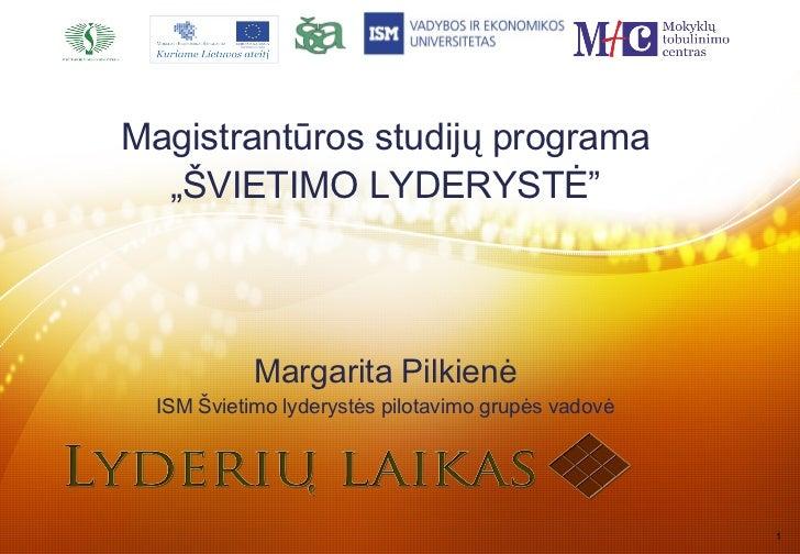 """Magistrantūros studijų programa  """"ŠVIETIMO LYDERYSTĖ""""            Margarita Pilkienė  ISM Švietimo lyderystės pilotavimo gr..."""