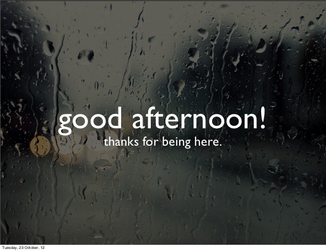 good afternoon!                             thanks for being here.Tuesday, 23 October, 12