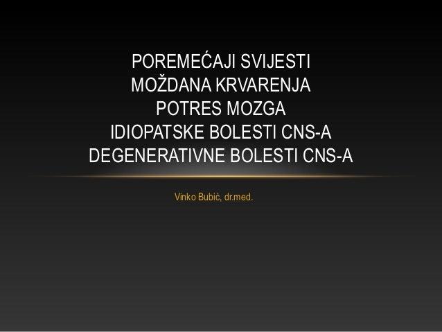 Vinko Bubić, dr.med. POREMEĆAJI SVIJESTI MOŽDANA KRVARENJA POTRES MOZGA IDIOPATSKE BOLESTI CNS-A DEGENERATIVNE BOLESTI CNS...