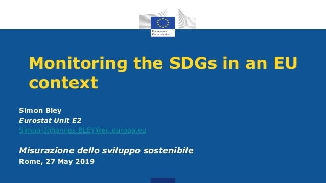 Monitoring the SDGs in an EU context Simon Bley Eurostat Unit E2 Simon-Johannes.BLEY@ec.europa.eu Misurazione dello svilup...