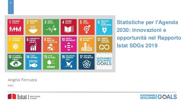 0 Statistiche per l'Agenda 2030: innovazioni e opportunità nel Rapporto Istat SDGs 2019 Angela Ferruzza Istat