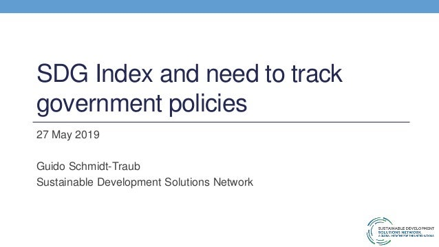 SDG Index and need to track government policies 27 May 2019 Guido Schmidt-Traub Sustainable Development Solutions Network