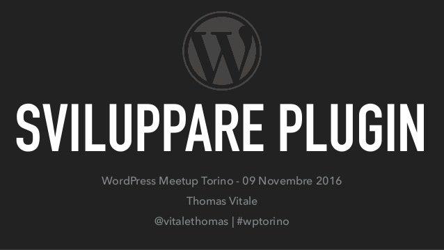 SVILUPPARE PLUGIN WordPress Meetup Torino - 09 Novembre 2016 Thomas Vitale @vitalethomas | #wptorino