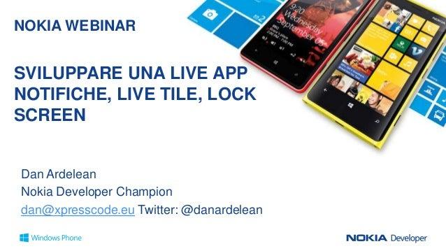 NOKIA WEBINAR  SVILUPPARE UNA LIVE APP NOTIFICHE, LIVE TILE, LOCK SCREEN  Dan Ardelean Nokia Developer Champion dan@xpress...