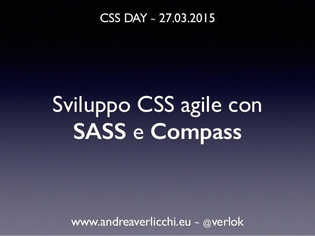 CSS DAY ~ 27.03.2015 www.andreaverlicchi.eu ~ @verlok Sviluppo CSS agile con SASS e Compass