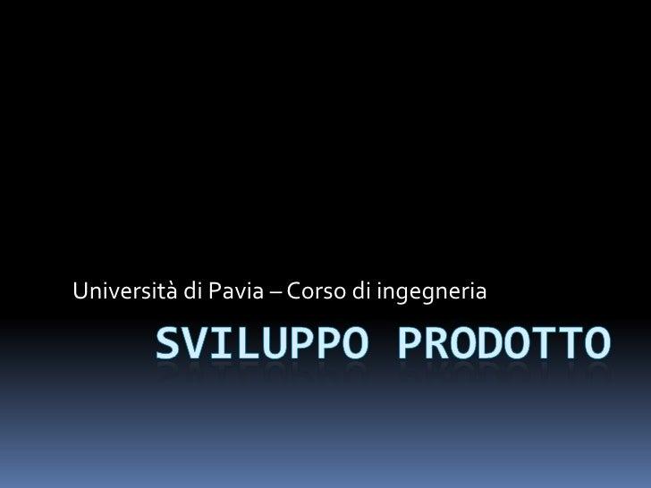 Sviluppoprodotto<br />Università di Pavia – Corso di ingegneria<br />