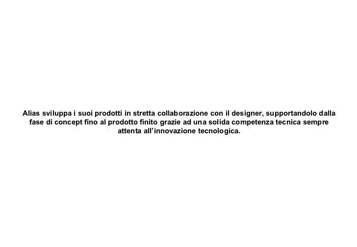Alias sviluppa i suoi prodotti in stretta collaborazione con il designer, supportandolo dalla fase di concept fino al prod...