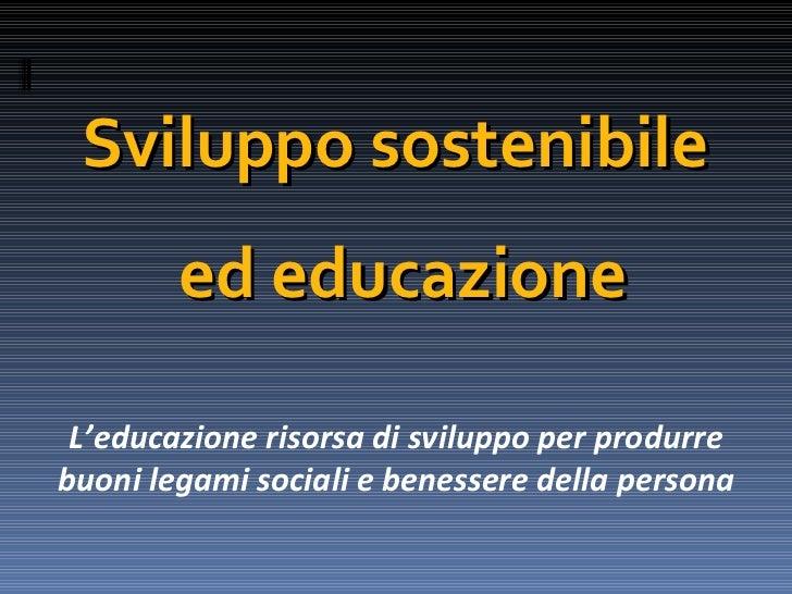 Sviluppo sostenibile        ed educazione L'educazione risorsa di sviluppo per produrrebuoni legami sociali e benessere de...