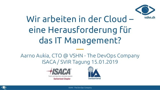 VSHN - The DevOps Company Wir arbeiten in der Cloud – eine Herausforderung für das IT Management? Aarno Aukia, CTO @ VSHN ...