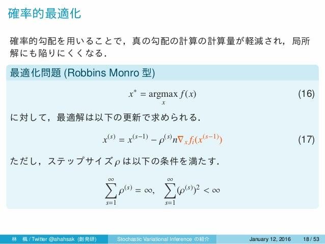 確率的最適化 確率的勾配を用いることで,真の勾配の計算の計算量が軽減され,局所 解にも陥りにくくなる. 最適化問題 (Robbins Monro 型) x∗ = argmax x f(x) (16) に対して,最適解は以下の更新で求められる. ...