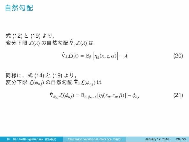 自然勾配 式 (12) と (19) より, 変分下限 L(λ) の自然勾配 ˆ∇λL(λ) は ˆ∇λL(λ) = Eϕ [ ηg(x, z, α) ] − λ (20) 同様に,式 (14) と (19) より, 変分下限 L(ϕnj) の...