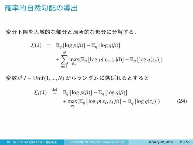 確率的自然勾配の導出 変分下限を大域的な部分と局所的な部分に分解する. L(λ) = Eq [ log p(β) ] − Eq [ log q(β) ] + N∑ n=1 max ϕn (Eq [ log p(xn, zn|β) ] − Eq ...
