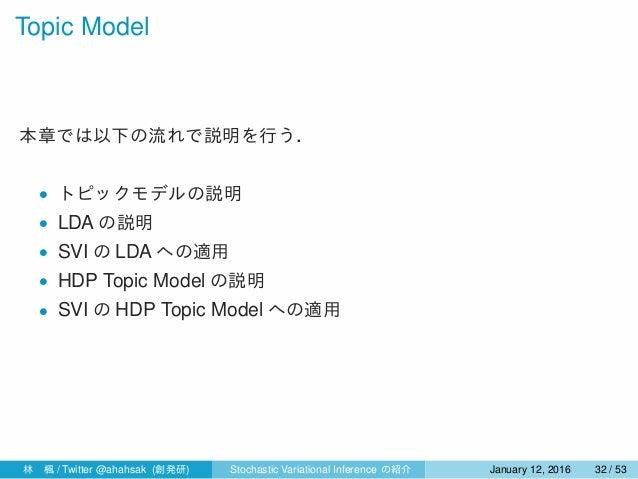 Topic Model 本章では以下の流れで説明を行う. • トピックモデルの説明 • LDA の説明 • SVI の LDA への適用 • HDP Topic Model の説明 • SVI の HDP Topic Model への適用 林...