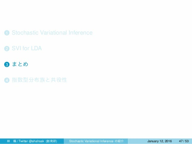 1 Stochastic Variational Inference 2 SVI for LDA 3 まとめ 4 指数型分布族と共役性 林楓 / Twitter @ahahsak (創発研) Stochastic Variational In...