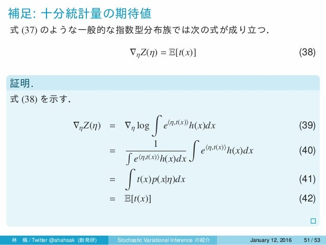 補足: 十分統計量の期待値 式 (37) のような一般的な指数型分布族では次の式が成り立つ. ∇ηZ(η) = E[t(x)] (38) 証明. 式 (38) を示す. ∇ηZ(η) = ∇η log ∫ e⟨η,t(x)⟩ h(x)dx (3...