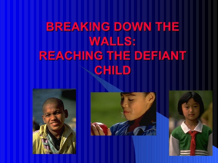 BREAKING DOWN THE WALLS: REACHING THE DEFIANT CHILD