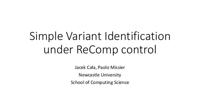 Simple Variant Identification under ReComp control Jacek Cała, Paolo Missier Newcastle University School of Computing Scie...
