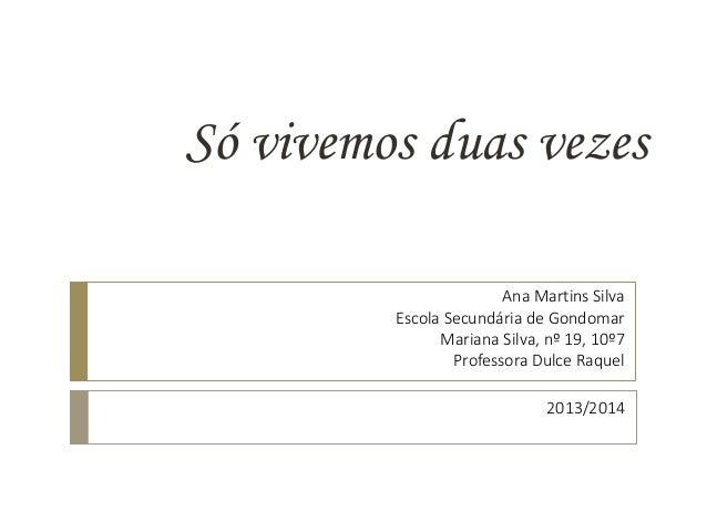 Só vivemos duas vezes 2013/2014 Ana Martins Silva Escola Secundária de Gondomar Mariana Silva, nº 19, 10º7 Professora Dulc...
