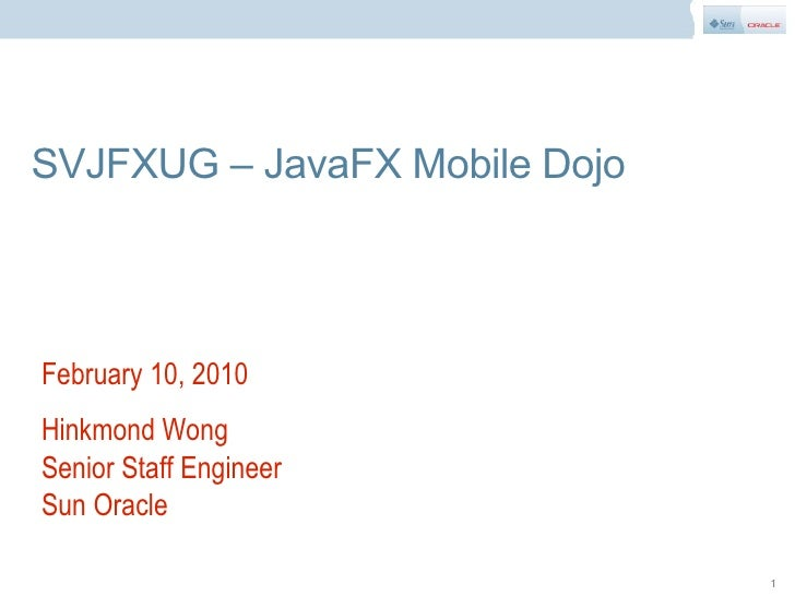 SVJFXUG – JavaFX Mobile Dojo    February 10, 2010 Hinkmond Wong Senior Staff Engineer Sun Oracle                          ...