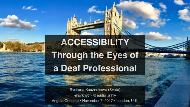 ACCESSIBILITY Through the Eyes of a Deaf Professional Svetlana Kouznetsova (Sveta) @svknyc • @audio_a11y AngularConnect • ...