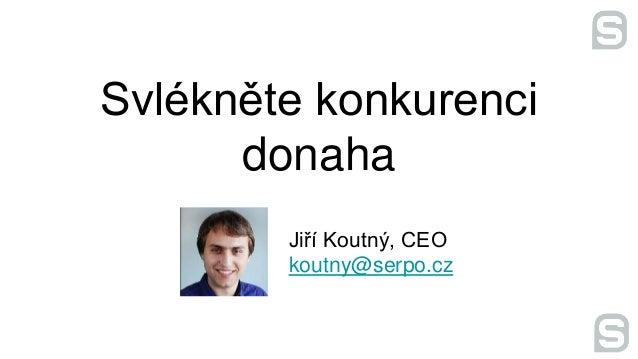 Svlékněte konkurenci donaha Jiří Koutný, CEO koutny@serpo.cz