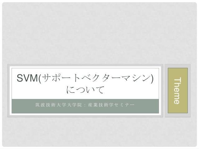 SVM(サポートベクターマシン)                        Theme      について  筑波技術大学大学院:産業技術学セミナー