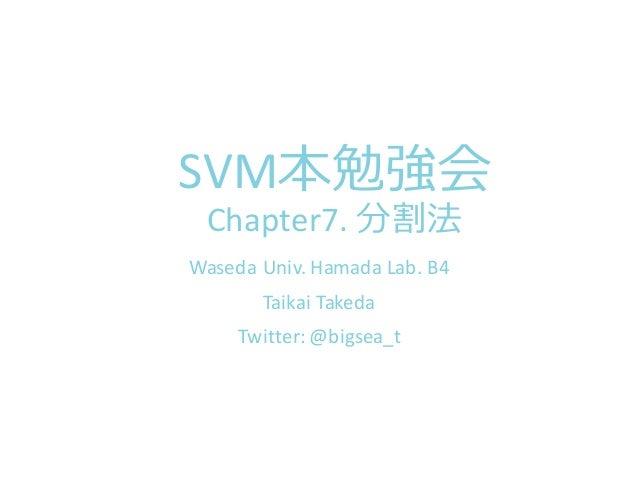 SVM本勉強会 Chapter7.  分割法 Waseda Univ.  Hamada  Lab.  B4 Taikai Takeda Twitter:  @bigsea_t