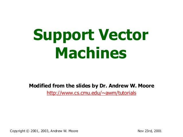 Nov 23rd, 2001Copyright © 2001, 2003, Andrew W. MooreSupport VectorMachinesModified from the slides by Dr. Andrew W. Moore...
