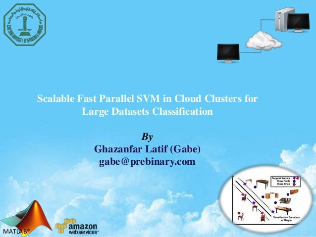 MATLAB®MATLAB® Scalable Fast Parallel SVM in Cloud Clusters for Large Datasets Classification By Ghazanfar Latif (Gabe) ga...