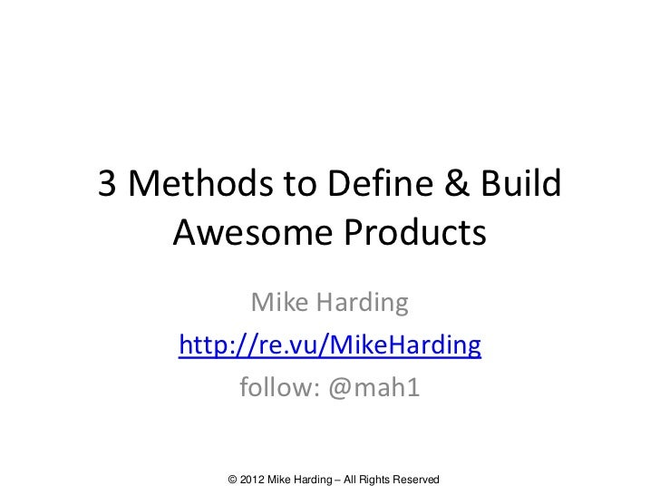 3 Methods to Define & Build    Awesome Products          Mike Harding    http://re.vu/MikeHarding         follow: @mah1   ...