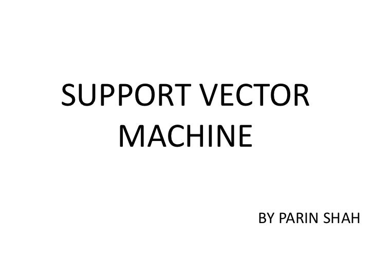 SUPPORT VECTOR MACHINE<br />BY PARIN SHAH<br />