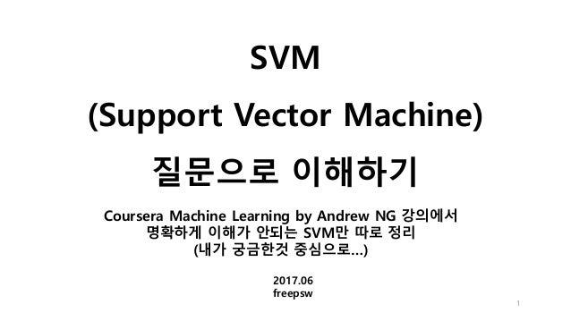 SVM (Support Vector Machine) 질문으로 이해하기 1 2017.06 freepsw Coursera Machine Learning by Andrew NG 강의에서 명확하게 이해가 안되는 SVM만 따로 ...