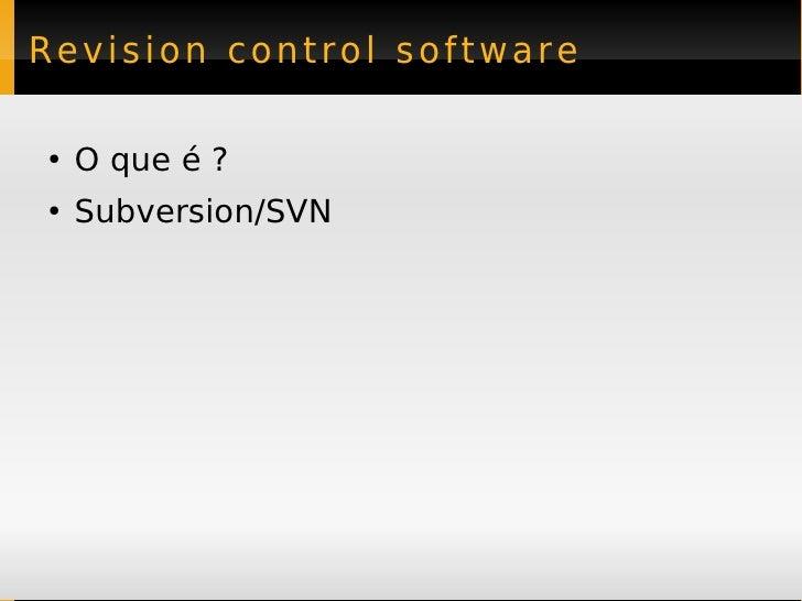 Revision control software  ●   O que é ? ●   Subversion/SVN