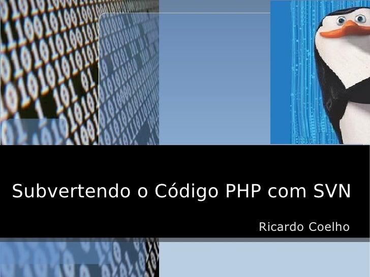 Subvertendo o Código PHP com SVN                        Ricardo Coelho